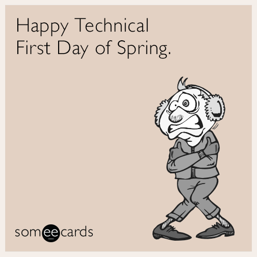 Happy Technical First Day of Spring.