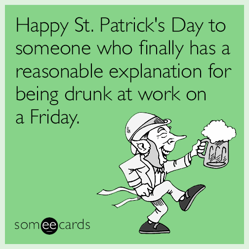 Happy St. Patrick's Day to someone who finally has a reasonable explanation for being drunk at work on a Friday.