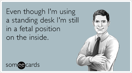 Even though I'm using a standing desk I'm still in a fetal position on the inside.