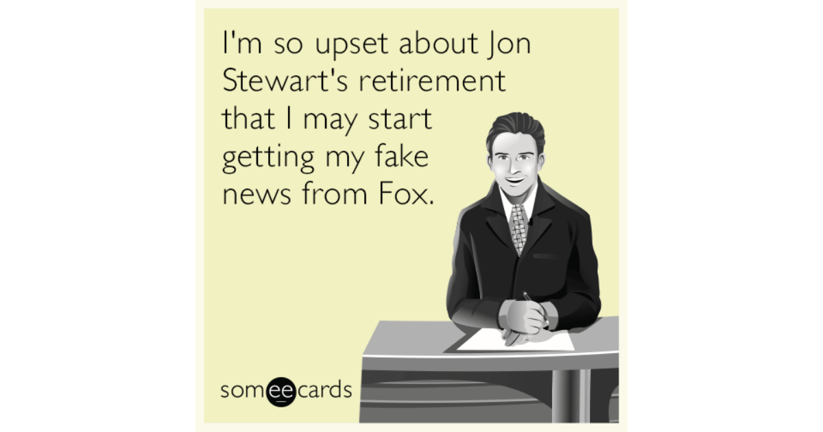 I'm So Upset About Jon Stewart's Retirement That I May Start Getting My Fake News From Fox. | News Ecard