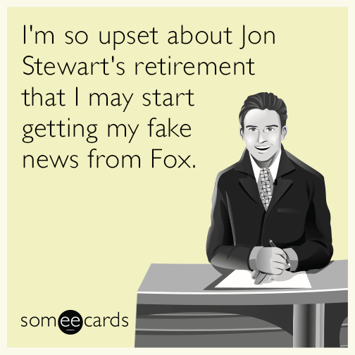 I'm so upset about Jon Stewart's retirement that I may start getting my fake news from Fox.