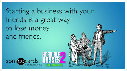 Starting a business with your friends is a great way to lose money and friends.