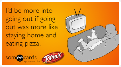 I'd be more into going out if going out was more like staying home and eating pizza.