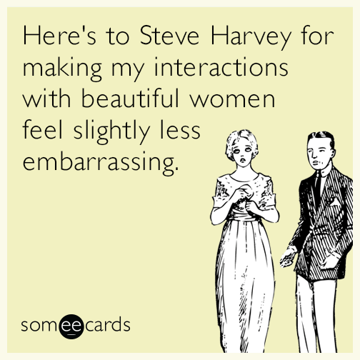 Here's to Steve Harvey for making my interactions with beautiful women feel slightly less embarrassing.
