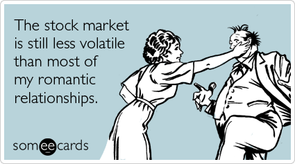The stock market is still less volatile than most of my romantic relationships