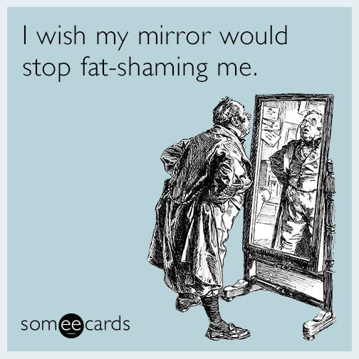 I wish my mirror would stop fat-shaming me.