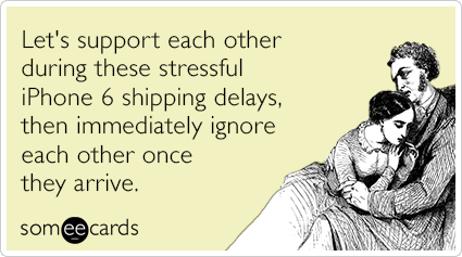 Let's support each other during these stressful iPhone 6 shipping delays, then immediately ignore each other once they arrive.