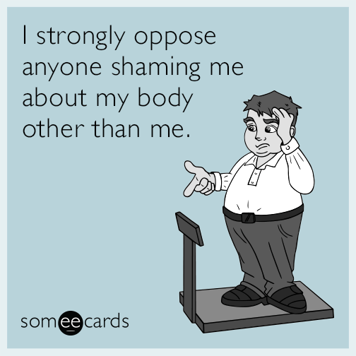 I strongly oppose anyone shaming me about my body other than me.