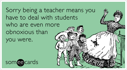 Sorry being a teacher means you have to deal with students who are even more obnoxious than you were.