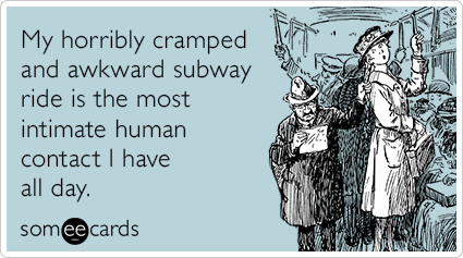 My horribly cramped and awkward subway ride is the most intimate human contact I have all day.