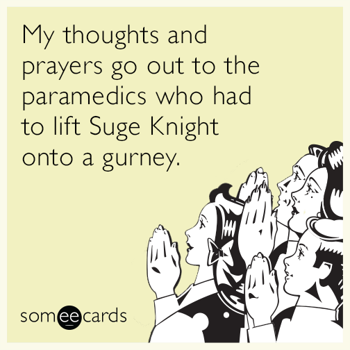 My thoughts and prayers go out to the paramedics who had to lift Suge Knight onto a gurney.
