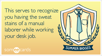 Summer Badge: This serves to recognize you having the sweat stains of a manual laborer while working your desk job.