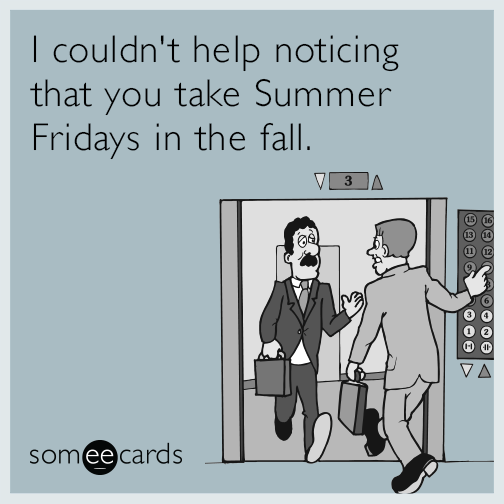 I couldn't help noticing that you take Summer Fridays in the fall.