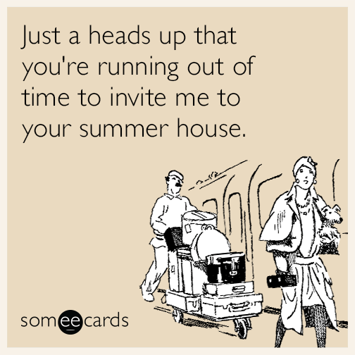 Just a heads up that you're running out of time to invite me to your summer house this weekend.