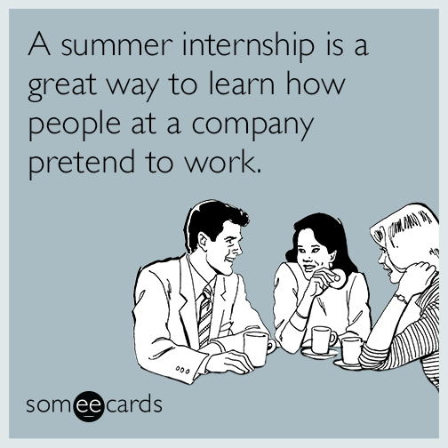 A summer internship is a great way to learn how people at a company pretend to work.
