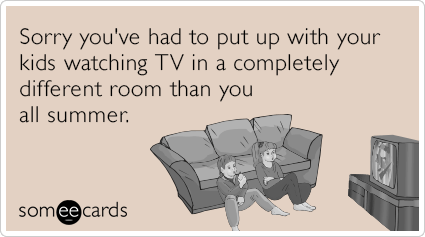Sorry you've had to put up with your kids watching TV in a completely different room than you all summer.