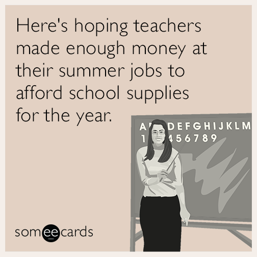 Here's hoping teachers made enough money at their summer jobs to afford school supplies for the year.