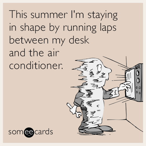 This summer I'm staying in shape by running laps between my desk and the air conditioner.