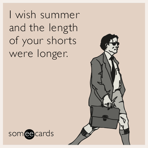 I wish summer and the length of your shorts were longer.