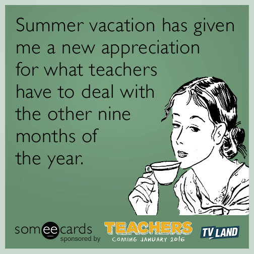 Summer Vacation Has Given Me A New Appreciation For What Teachers Have To Deal With The