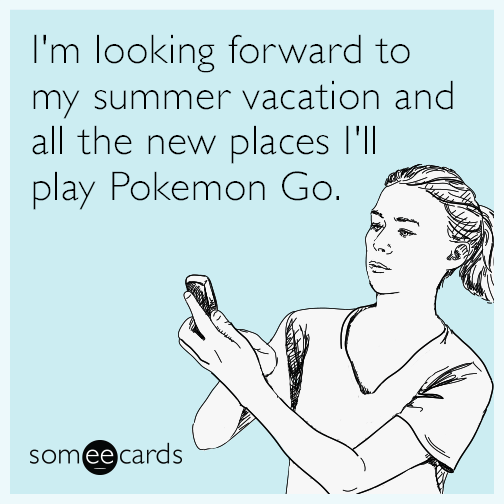 I'm looking forward to my summer vacation and all the new places I'll play Pokemon Go.