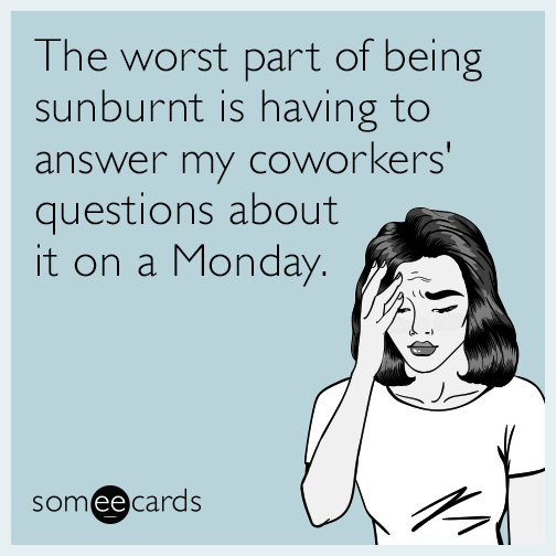 The worst part of being sunburnt is having to answer my coworkers' questions about it on a Monday.