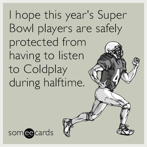 I hope this year's Super Bowl players are safely protected from having to listen to Coldplay during halftime.