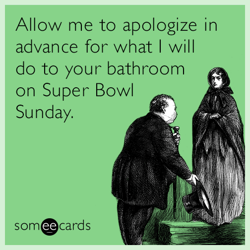 Allow me to apologize in advance for what I will do to your bathroom on Super Bowl Sunday.