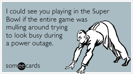 I could see you playing in the Super Bowl if the entire game was mulling around trying to look busy during a power outage.