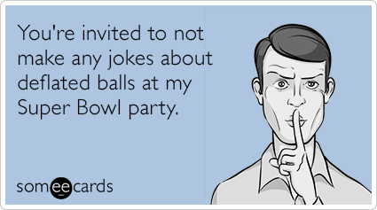 You're invited to not make any jokes about deflated balls at my Super Bowl party.