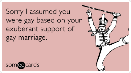 Sorry I assumed you were gay based on your exuberant support of gay marriage.