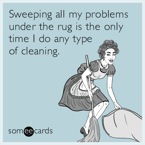 Sweeping all my problems under the rug is the only time I do any type of cleaning.