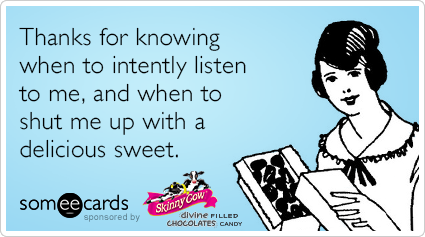Thanks for knowing when to intently listen to me, and went to shut me up with a delicious sweet.