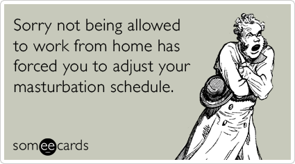Sorry not being allowed to work from home has forced you to adjust your masturbation schedule.