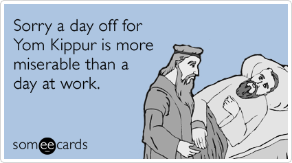 Sorry a day off for Yom Kippur is more miserable than a day at work.