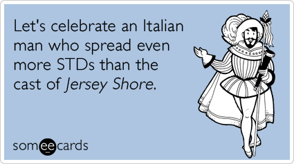 Let's celebrate an Italian man who spread even more STDs than the cast of Jersey Shore.