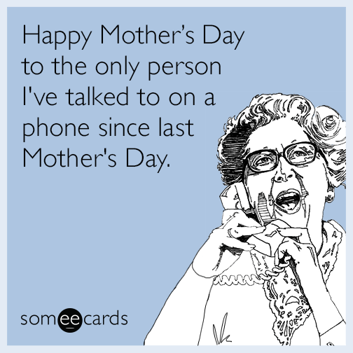 Happy Mother's Day to the only person I've talked to on a phone since last Mother's Day.