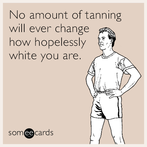 No amount of tanning will ever change how hopelessly white you are.