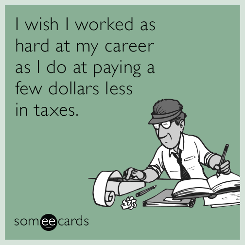 I wish I worked as hard at my career as I do at paying a few dollars less in taxes.