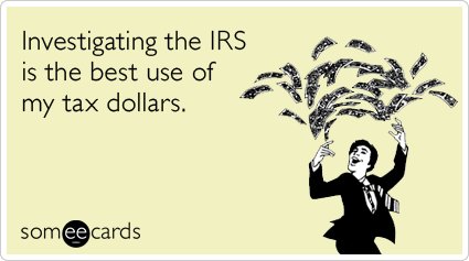 Investigating the IRS is the best use of my tax dollars.