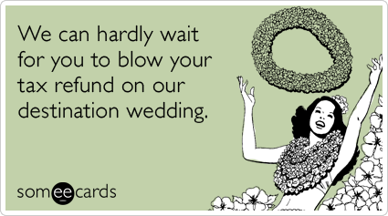 We can hardly wait for you to blow your tax refund on our destination wedding.