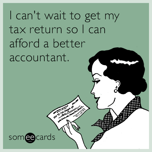 I can't wait to get my tax return so I can afford a better accountant.