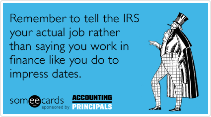 Remember to tell the IRS your actual job rather than saying you work in finance like you do to impress dates