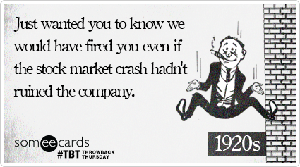 Just wanted you to know we would have fired you even if the stock market crash hadn't ruined the company.