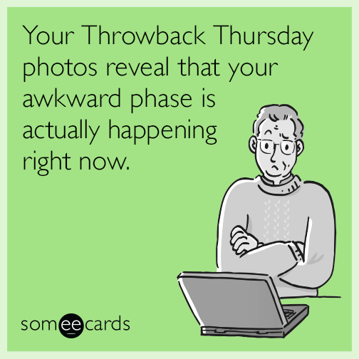Your Throwback Thursday photos reveal that your awkward phase is actually happening right now.