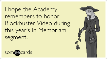I hope the Academy remembers to honor Blockbuster Video during this year's In Memoriam segment.