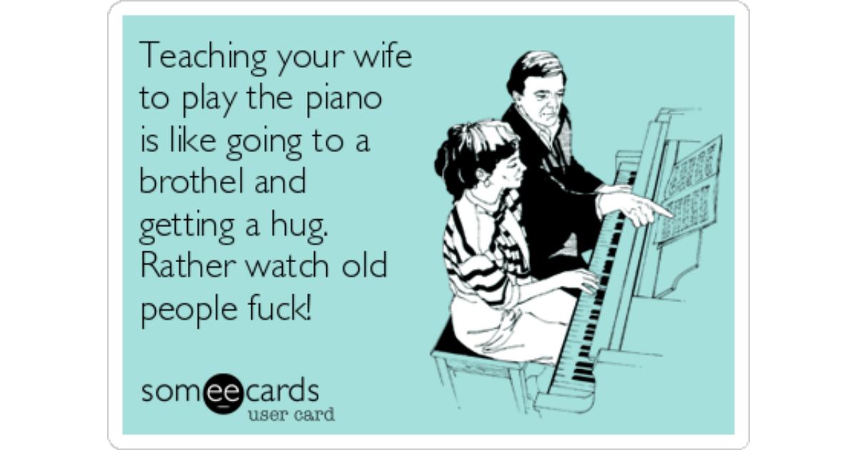 Teaching your wife to play the piano is like going to a brothel and getting  a hug. Rather watch old people fuck! | Friendship Ecard