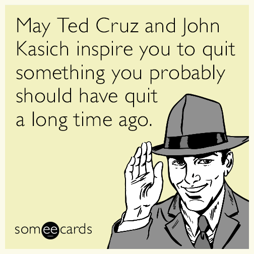 May Ted Cruz and John Kasich inspire you to quit something you probably should have quit a long time ago.