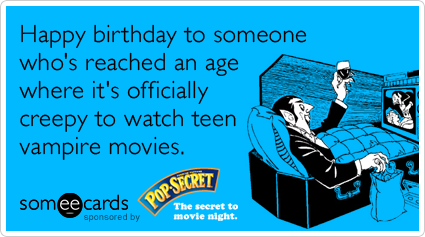 Happy birthday to someone who's reached an age where it's officially creepy to watch teen vampire movies.