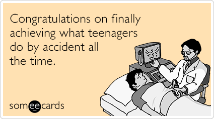 congratulations on finally achieving what teenagers do by accident all the time